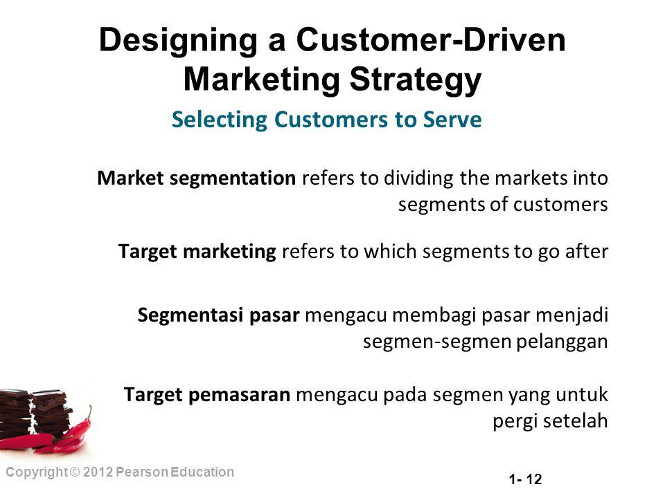 1- 12 Copyright © 2012 Pearson Education Designing a Customer-Driven Marketing Strategy Market segmentation refers to dividing the markets into segmen