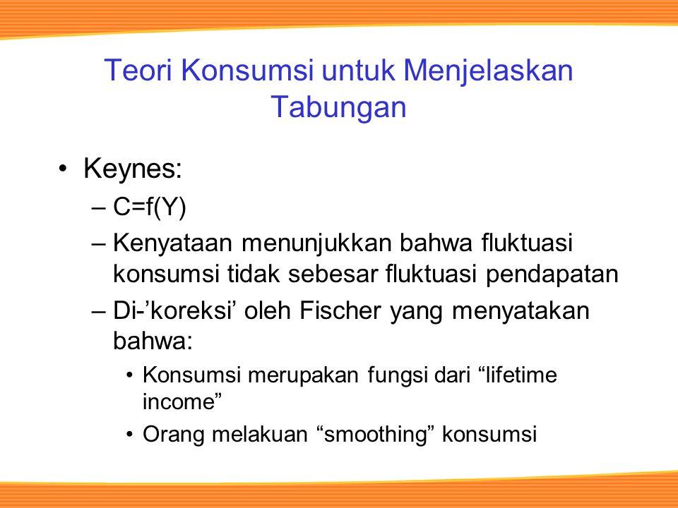 Teori Konsumsi untuk Menjelaskan Tabungan Keynes: –C=f(Y) –Kenyataan menunjukkan bahwa fluktuasi konsumsi tidak sebesar fluktuasi pendapatan –Di-'koreksi' oleh Fischer yang menyatakan bahwa: Konsumsi merupakan fungsi dari lifetime income Orang melakuan smoothing konsumsi