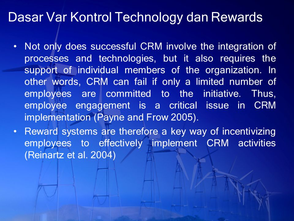 Dasar Var Kontrol Technology dan Rewards Not only does successful CRM involve the integration of processes and technologies, but it also requires the support of individual members of the organization.