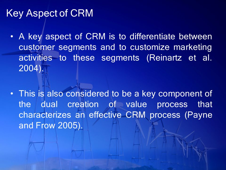 Key Aspect of CRM A key aspect of CRM is to differentiate between customer segments and to customize marketing activities to these segments (Reinartz