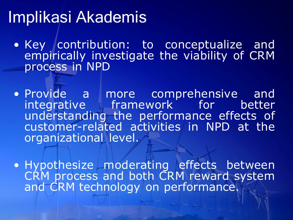 Implikasi Akademis Key contribution: to conceptualize and empirically investigate the viability of CRM process in NPD Provide a more comprehensive and integrative framework for better understanding the performance effects of customer-related activities in NPD at the organizational level.