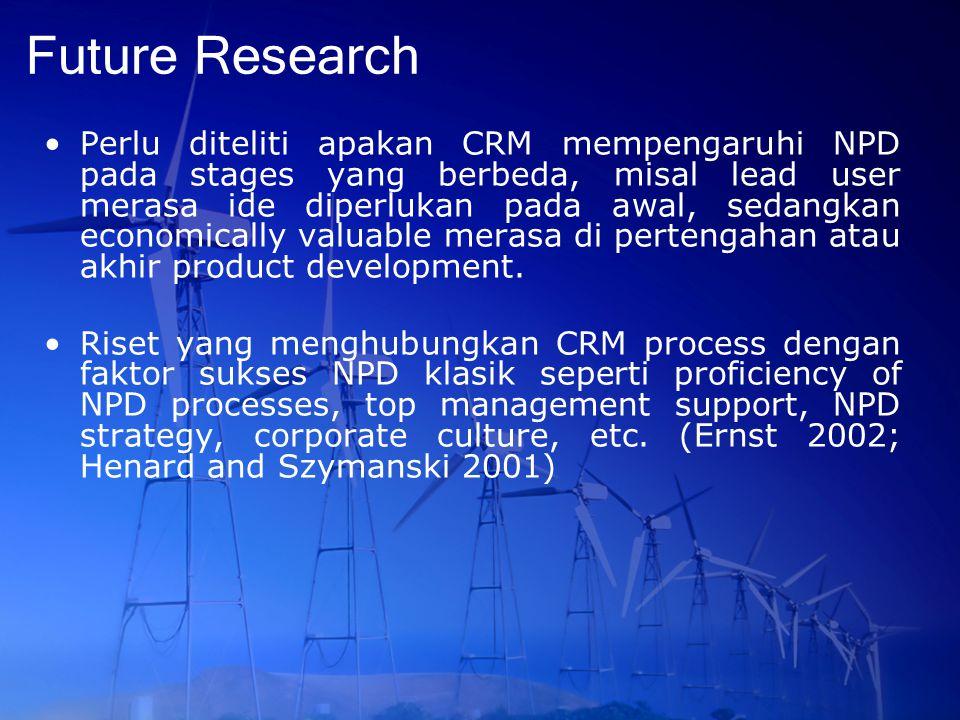 Future Research Perlu diteliti apakan CRM mempengaruhi NPD pada stages yang berbeda, misal lead user merasa ide diperlukan pada awal, sedangkan econom