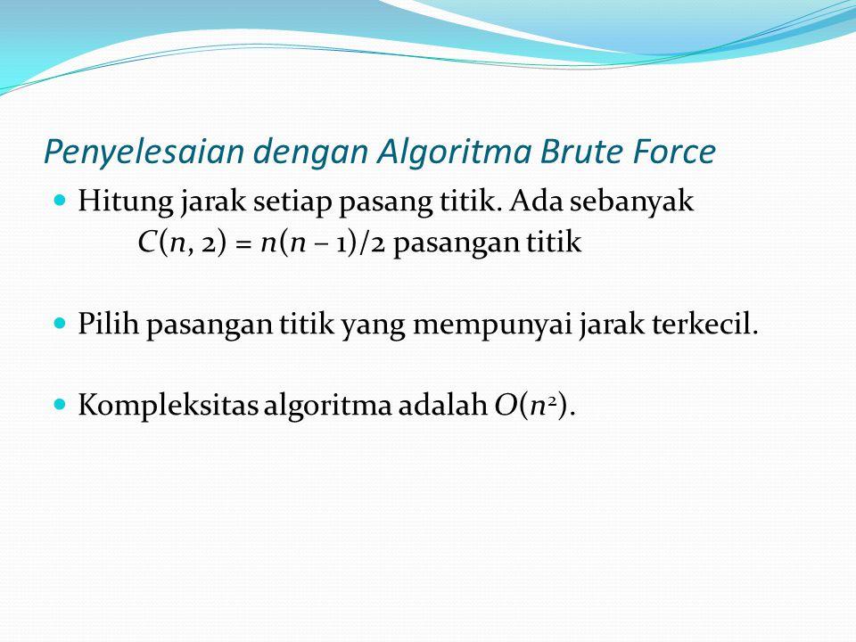Penyelesaian dengan Algoritma Brute Force Hitung jarak setiap pasang titik. Ada sebanyak C(n, 2) = n(n – 1)/2 pasangan titik Pilih pasangan titik yang