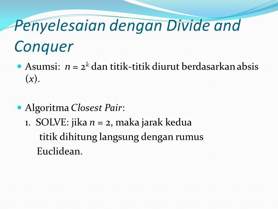 Penyelesaian dengan Divide and Conquer Asumsi: n = 2 k dan titik-titik diurut berdasarkan absis (x). Algoritma Closest Pair: 1. SOLVE: jika n = 2, mak