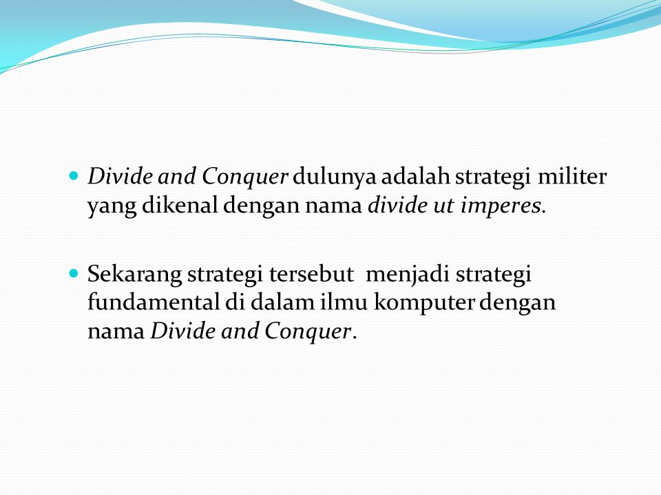 Divide and Conquer dulunya adalah strategi militer yang dikenal dengan nama divide ut imperes. Sekarang strategi tersebut menjadi strategi fundamental