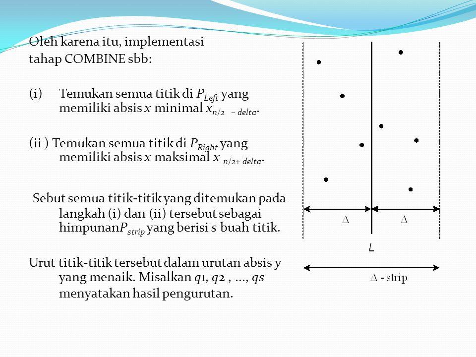 Oleh karena itu, implementasi tahap COMBINE sbb: (i)Temukan semua titik di P Left yang memiliki absis x minimal x n/2 – delta. (ii ) Temukan semua tit