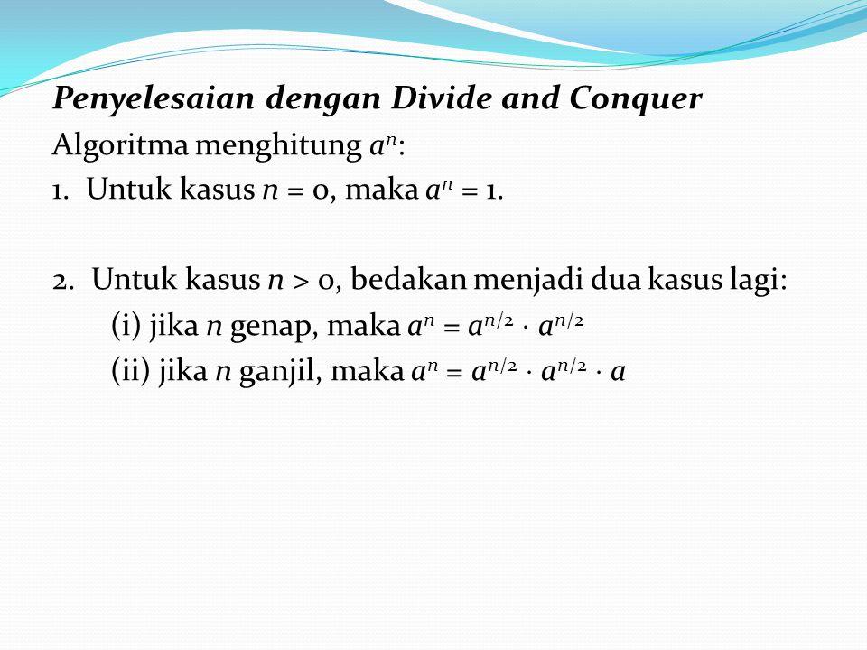 Penyelesaian dengan Divide and Conquer Algoritma menghitung a n : 1. Untuk kasus n = 0, maka a n = 1. 2. Untuk kasus n > 0, bedakan menjadi dua kasus
