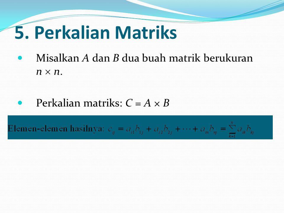 5. Perkalian Matriks Misalkan A dan B dua buah matrik berukuran n  n. Perkalian matriks: C = A × B