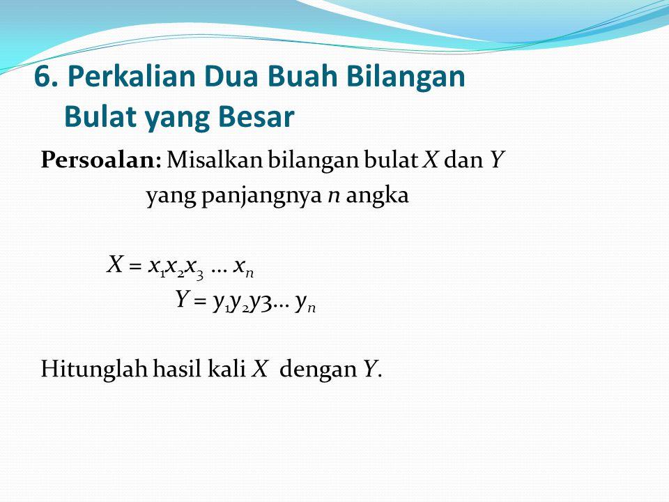 6. Perkalian Dua Buah Bilangan Bulat yang Besar Persoalan: Misalkan bilangan bulat X dan Y yang panjangnya n angka X = x 1 x 2 x 3 … x n Y = y 1 y 2 y