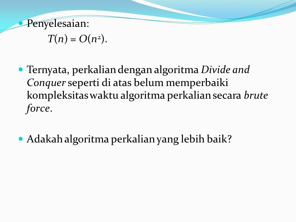 Penyelesaian: T(n) = O(n 2 ). Ternyata, perkalian dengan algoritma Divide and Conquer seperti di atas belum memperbaiki kompleksitas waktu algoritma p