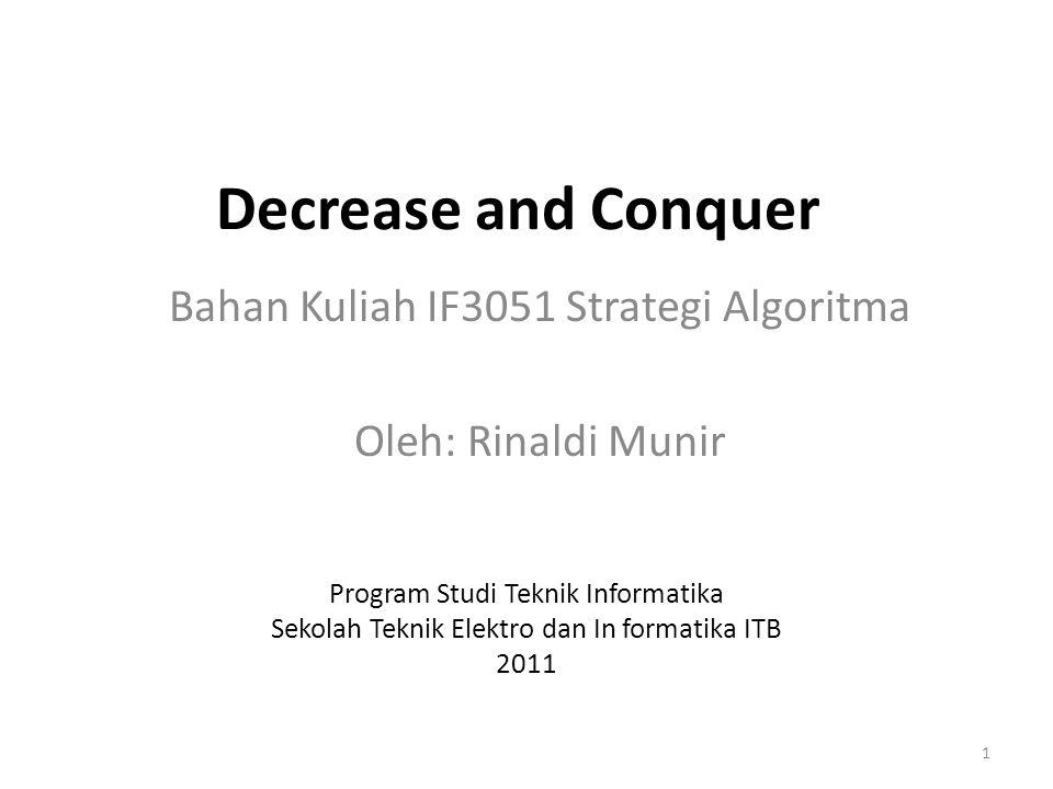 Decrease and conquer: metode desain algoritma dengan mereduksi persoalan menjadi beberapa sub- persoalan yang lebih kecil, tetapi selanjutnya hanya memproses satu sub-persoalan saja.