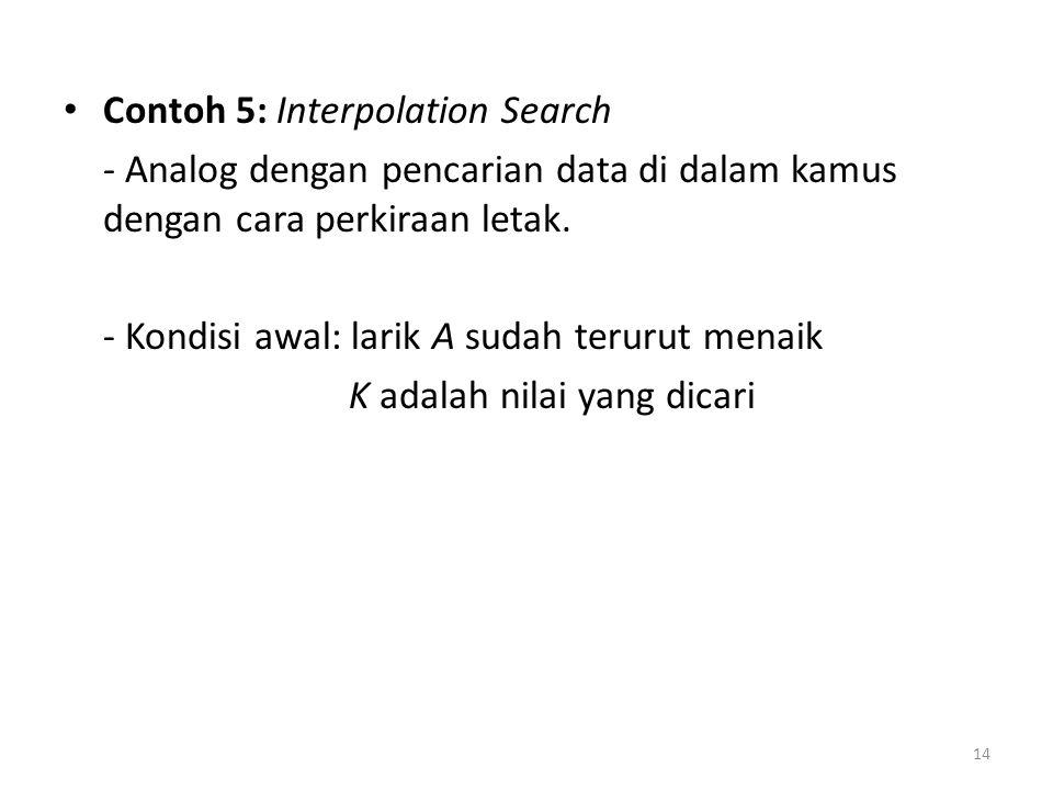 Contoh 5: Interpolation Search - Analog dengan pencarian data di dalam kamus dengan cara perkiraan letak. - Kondisi awal: larik A sudah terurut menaik