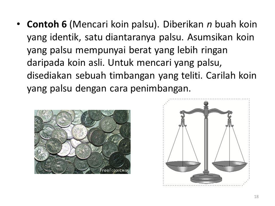 Contoh 6 (Mencari koin palsu). Diberikan n buah koin yang identik, satu diantaranya palsu. Asumsikan koin yang palsu mempunyai berat yang lebih ringan