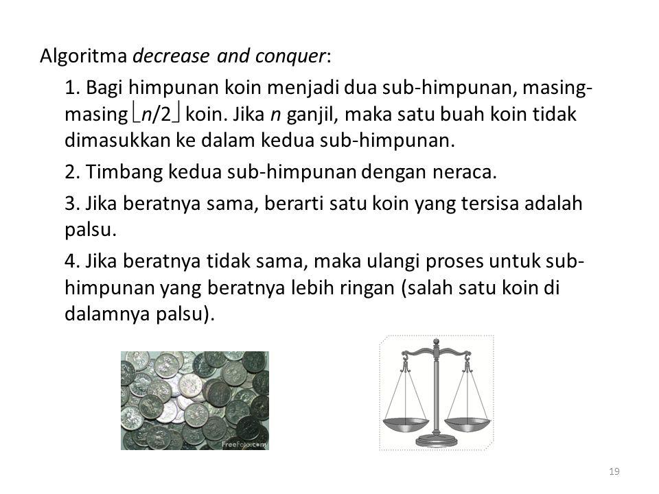 Algoritma decrease and conquer: 1. Bagi himpunan koin menjadi dua sub-himpunan, masing- masing  n/2  koin. Jika n ganjil, maka satu buah koin tidak