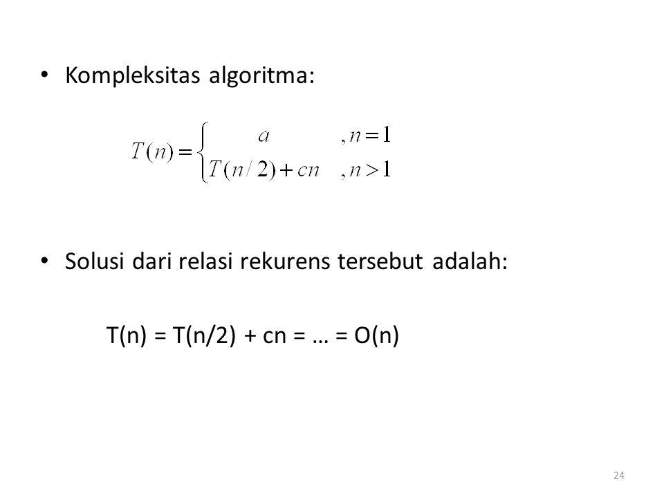 Kompleksitas algoritma: Solusi dari relasi rekurens tersebut adalah: T(n) = T(n/2) + cn = … = O(n) 24
