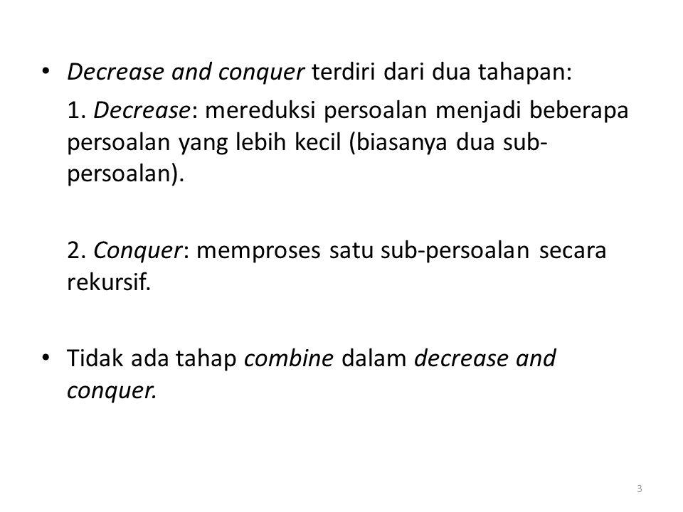 Decrease and conquer terdiri dari dua tahapan: 1. Decrease: mereduksi persoalan menjadi beberapa persoalan yang lebih kecil (biasanya dua sub- persoal