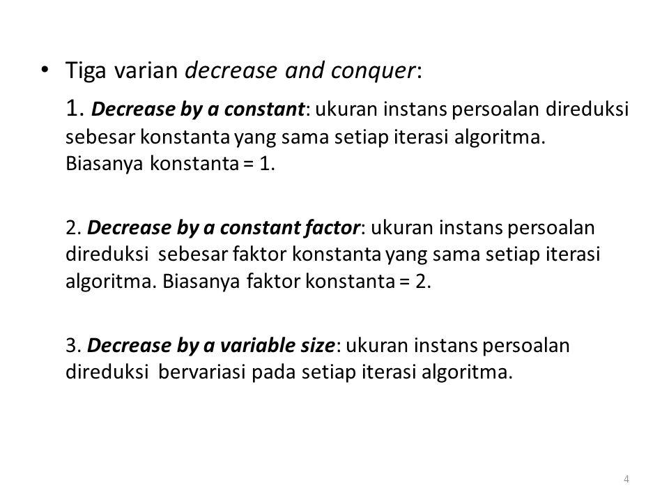 Tiga varian decrease and conquer: 1. Decrease by a constant: ukuran instans persoalan direduksi sebesar konstanta yang sama setiap iterasi algoritma.