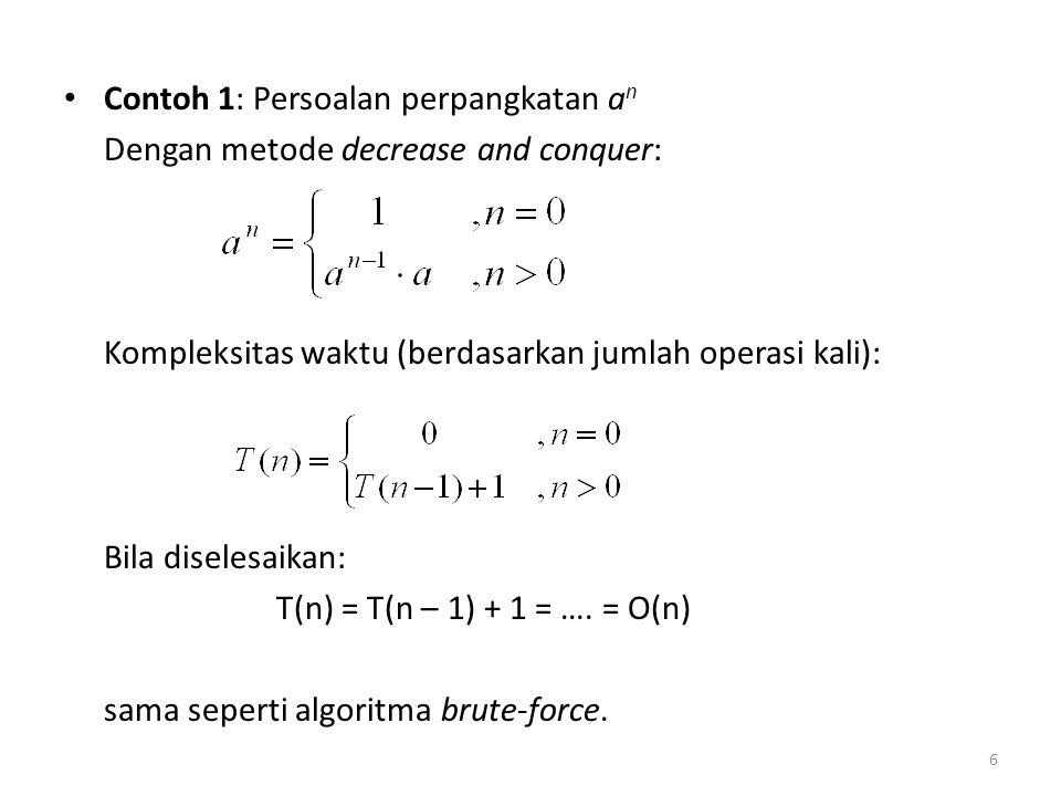 Contoh 1: Persoalan perpangkatan a n Dengan metode decrease and conquer: Kompleksitas waktu (berdasarkan jumlah operasi kali): Bila diselesaikan: T(n)