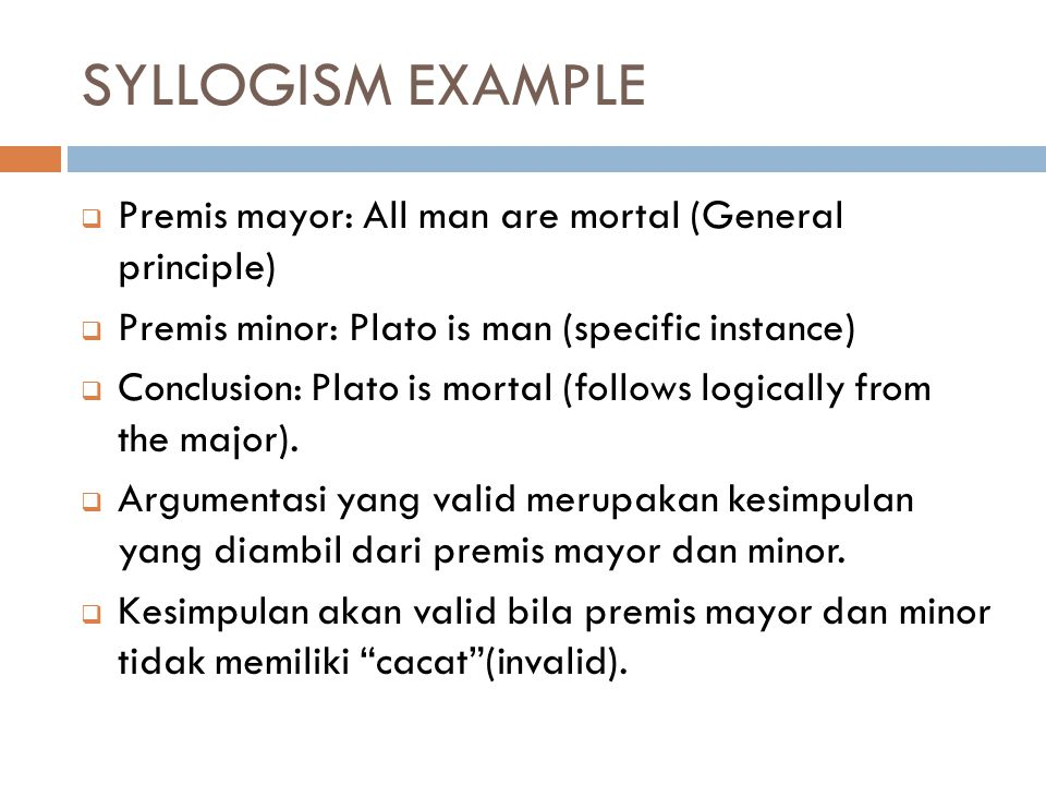 SYLLOGISM EXAMPLE  Premis mayor: All man are mortal (General principle)  Premis minor: Plato is man (specific instance)  Conclusion: Plato is morta
