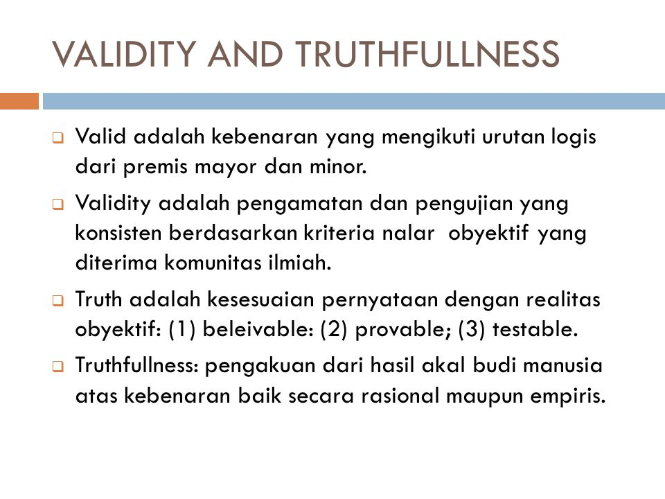 VALIDITY AND TRUTHFULLNESS  Valid adalah kebenaran yang mengikuti urutan logis dari premis mayor dan minor.  Validity adalah pengamatan dan pengujia