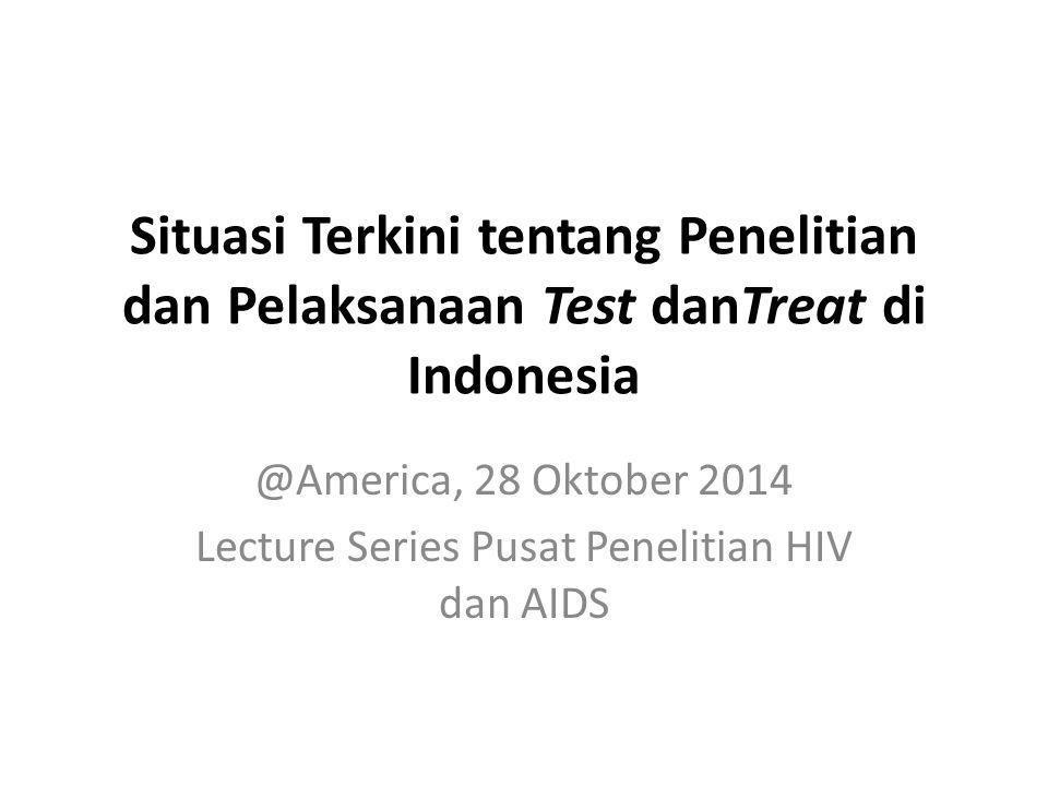 Situasi Terkini tentang Penelitian dan Pelaksanaan Test danTreat di Indonesia @America, 28 Oktober 2014 Lecture Series Pusat Penelitian HIV dan AIDS