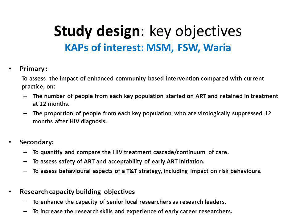Study design: key objectives KAPs of interest: MSM, FSW, Waria Primary : To assess the impact of enhanced community based intervention compared with current practice, on: – The number of people from each key population started on ART and retained in treatment at 12 months.