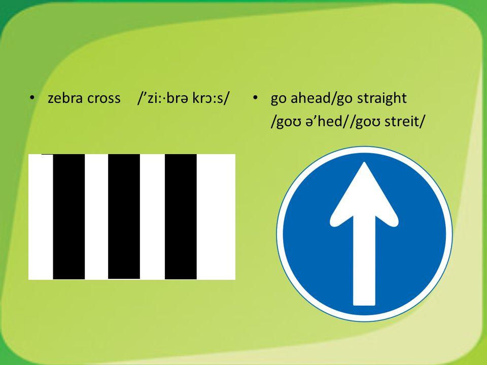 zebra cross /'zi:·brə krɔ:s/ go ahead/go straight /goʊ ə'hed//goʊ streit/