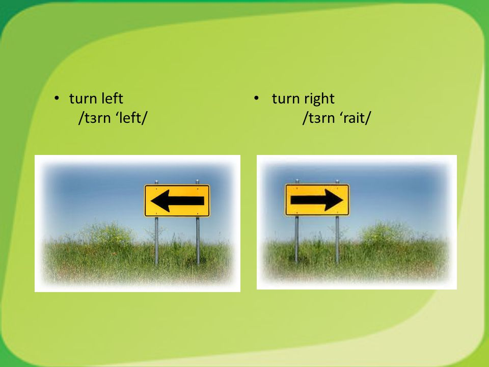 turn left /tɜrn 'left/ turn right /tɜrn 'rait/