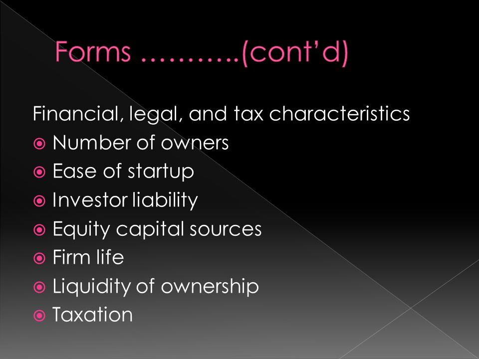 Organizational Form Number of Owners & Owner's Ease of Startup Investor LiabilityEquity Capital Sources Firm Life & Liquidity of Ownership Taxation ProprietorshipOne; little time & low legal cost UnlimitedOwnerLife determined by owner; often difficult to transfer ownership Personal tax rate General Partnership Two or more; moderate time & legal cost Unlimited (joint & several liability) Partners, families, & friends Life determined by owner; often difficult to transfer ownership Personal tax rate Limited Partnership One or more general & one or more limited partners; moderate time & legal costs Limited partners' liability limited to their investment General & limited partners Life determined general partner; often difficult to transfer ownership Personal tax rate