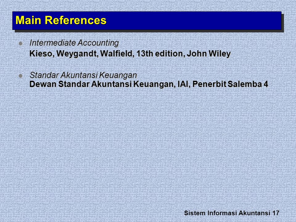 Sistem Informasi Akuntansi 17 Main References Intermediate Accounting Intermediate Accounting Kieso, Weygandt, Walfield, 13th edition, John Wiley Standar Akuntansi Keuangan Dewan Standar Akuntansi Keuangan, IAI, Penerbit Salemba 4 Standar Akuntansi Keuangan Dewan Standar Akuntansi Keuangan, IAI, Penerbit Salemba 4