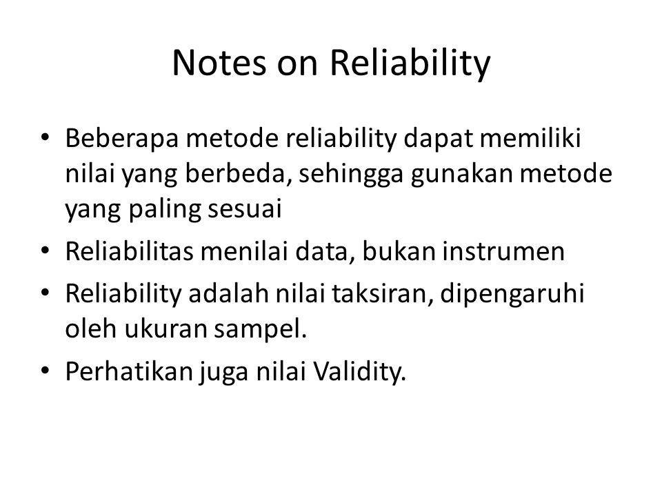 Notes on Reliability Beberapa metode reliability dapat memiliki nilai yang berbeda, sehingga gunakan metode yang paling sesuai Reliabilitas menilai da