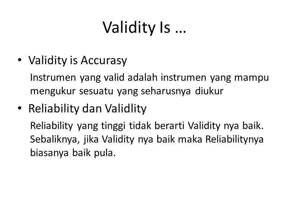 Validity Is … Validity is Accurasy Instrumen yang valid adalah instrumen yang mampu mengukur sesuatu yang seharusnya diukur Reliability dan Validlity
