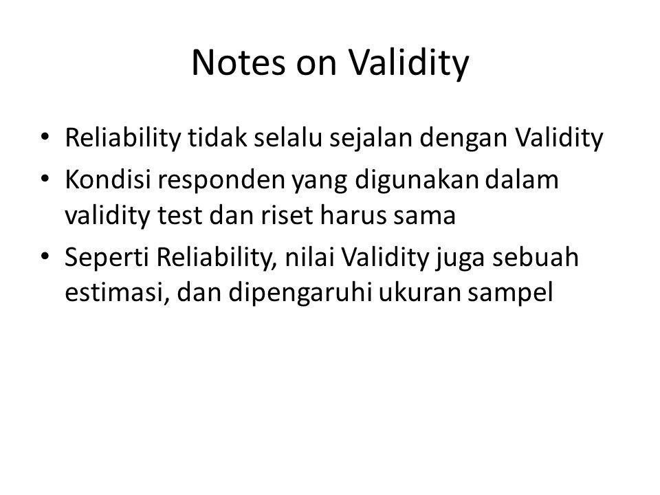 Notes on Validity Reliability tidak selalu sejalan dengan Validity Kondisi responden yang digunakan dalam validity test dan riset harus sama Seperti R