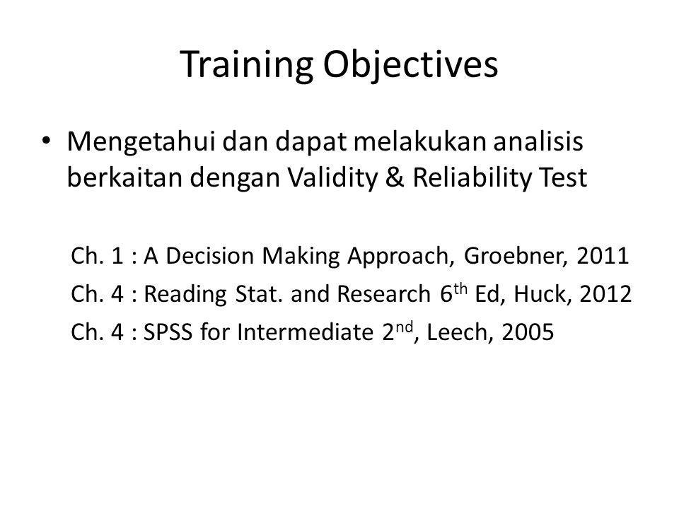 Training Objectives Mengetahui dan dapat melakukan analisis berkaitan dengan Validity & Reliability Test Ch. 1 : A Decision Making Approach, Groebner,