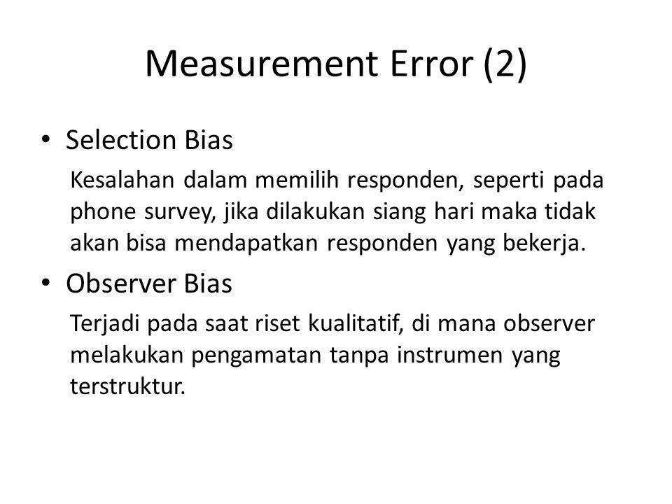 Measurement Error (2) Selection Bias Kesalahan dalam memilih responden, seperti pada phone survey, jika dilakukan siang hari maka tidak akan bisa mend