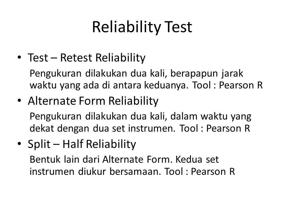 Reliability Test Test – Retest Reliability Pengukuran dilakukan dua kali, berapapun jarak waktu yang ada di antara keduanya. Tool : Pearson R Alternat