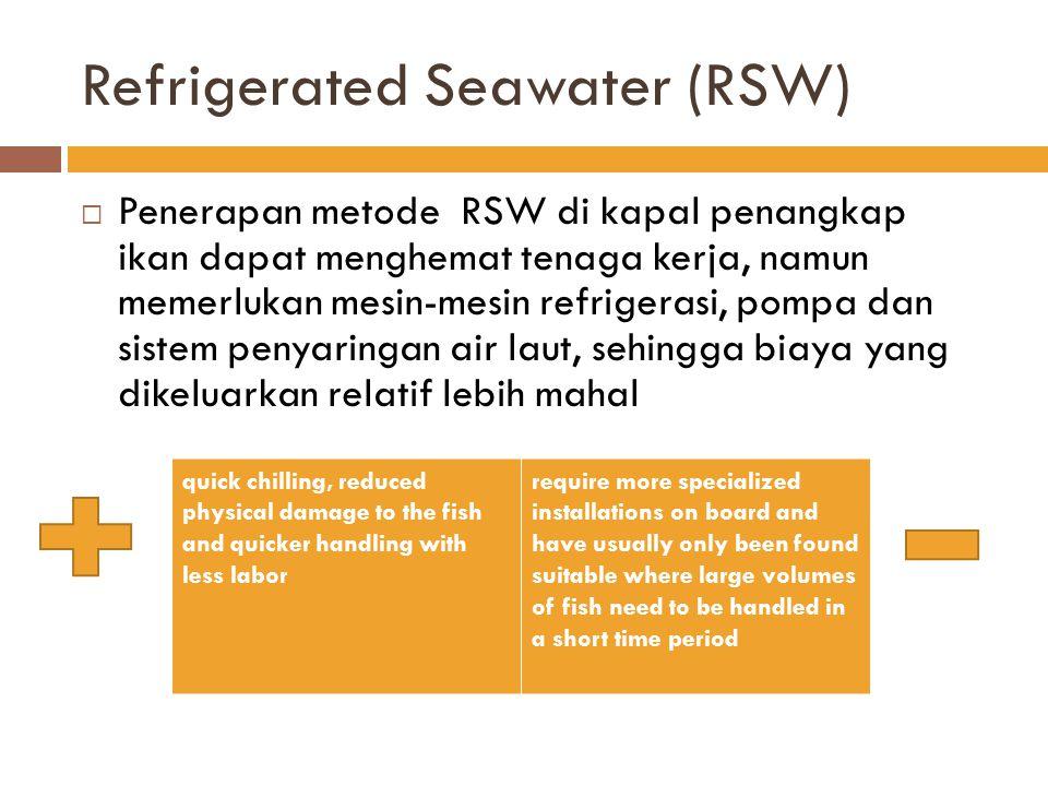 Refrigerated Seawater (RSW)  Penerapan metode RSW di kapal penangkap ikan dapat menghemat tenaga kerja, namun memerlukan mesin-mesin refrigerasi, pom