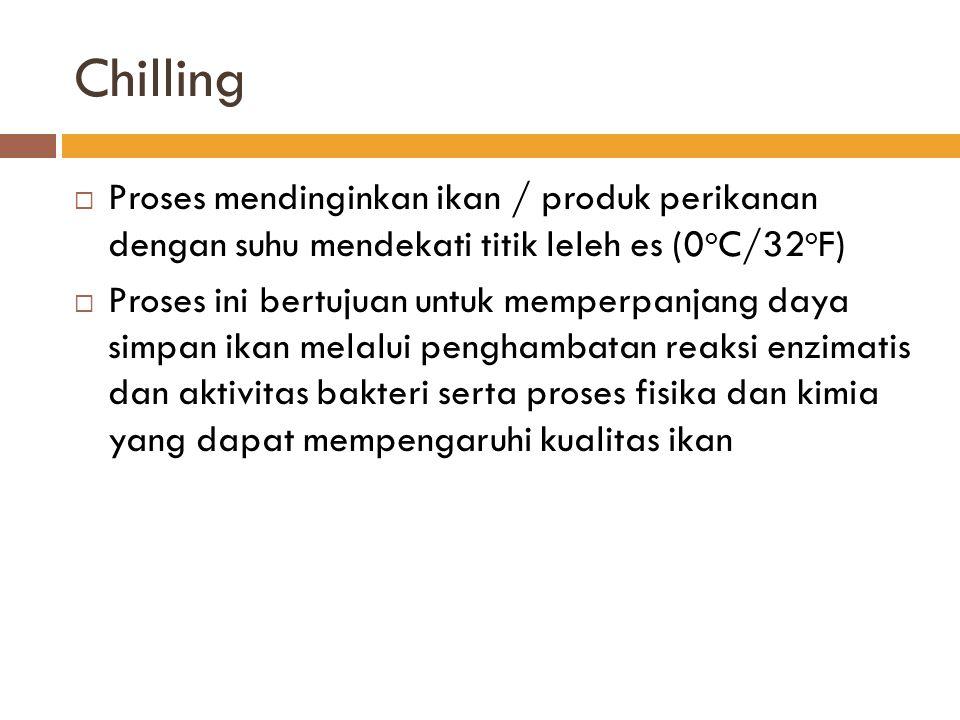 Chilling  Proses mendinginkan ikan / produk perikanan dengan suhu mendekati titik leleh es (0 o C/32 o F)  Proses ini bertujuan untuk memperpanjang