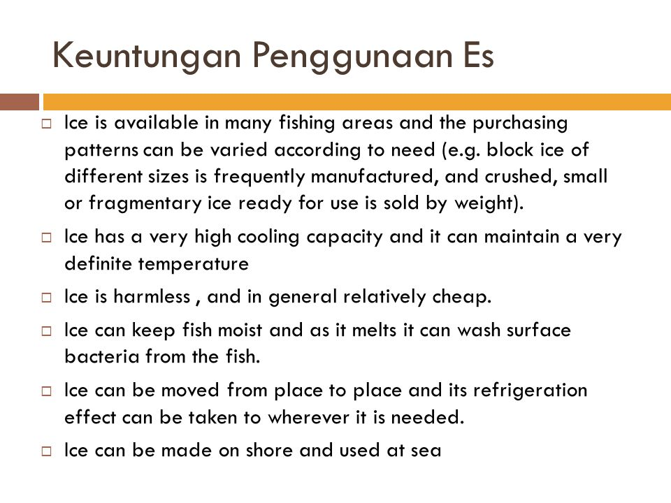 Keuntungan Penggunaan Es  Ice is available in many fishing areas and the purchasing patterns can be varied according to need (e.g. block ice of diffe