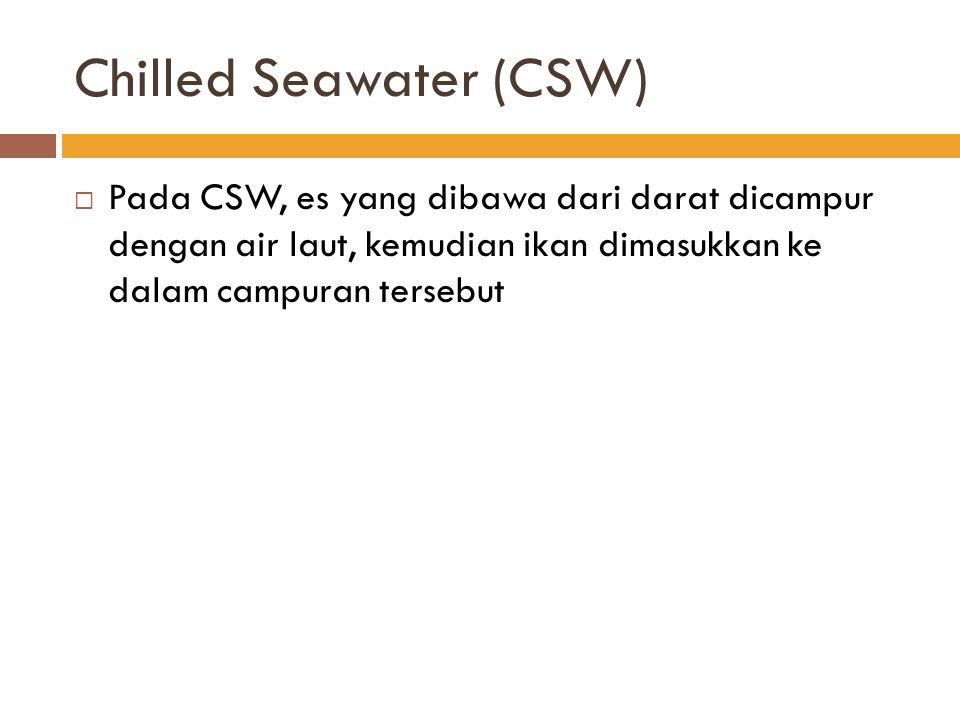Chilled Seawater (CSW)  Pada CSW, es yang dibawa dari darat dicampur dengan air laut, kemudian ikan dimasukkan ke dalam campuran tersebut