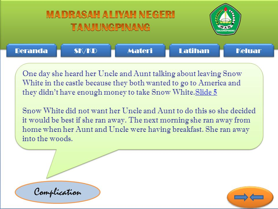 Beranda SK/KD Materi Latihan Keluar One day she heard her Uncle and Aunt talking about leaving Snow White in the castle because they both wanted to go to America and they didn't have enough money to take Snow White.Slide 5 Snow White did not want her Uncle and Aunt to do this so she decided it would be best if she ran away.