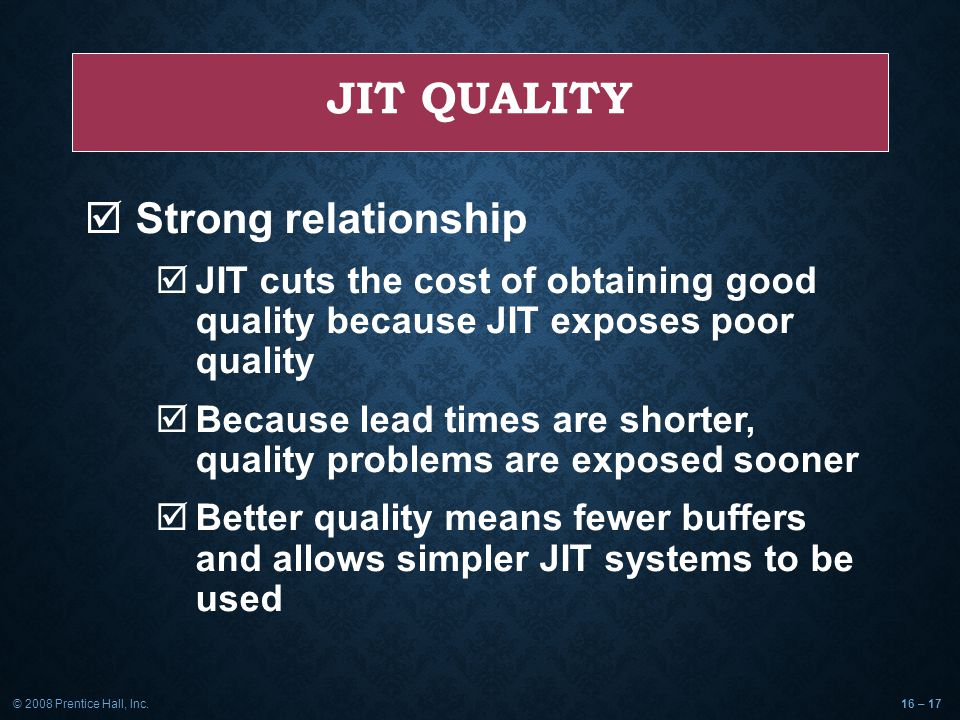 © 2008 Prentice Hall, Inc.16 – 17 JIT QUALITY  Strong relationship  JIT cuts the cost of obtaining good quality because JIT exposes poor quality  Because lead times are shorter, quality problems are exposed sooner  Better quality means fewer buffers and allows simpler JIT systems to be used