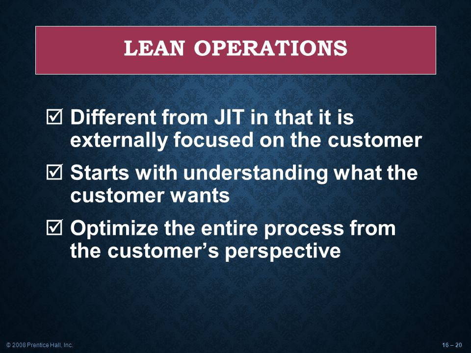 © 2008 Prentice Hall, Inc.16 – 20 LEAN OPERATIONS  Different from JIT in that it is externally focused on the customer  Starts with understanding what the customer wants  Optimize the entire process from the customer's perspective