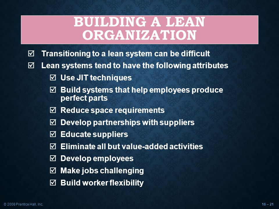 © 2008 Prentice Hall, Inc.16 – 21 BUILDING A LEAN ORGANIZATION  Transitioning to a lean system can be difficult  Lean systems tend to have the following attributes  Use JIT techniques  Build systems that help employees produce perfect parts  Reduce space requirements  Develop partnerships with suppliers  Educate suppliers  Eliminate all but value-added activities  Develop employees  Make jobs challenging  Build worker flexibility