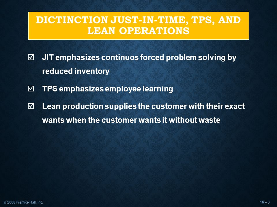 © 2008 Prentice Hall, Inc.16 – 3 DICTINCTION JUST-IN-TIME, TPS, AND LEAN OPERATIONS  JIT emphasizes continuos forced problem solving by reduced inventory  TPS emphasizes employee learning  Lean production supplies the customer with their exact wants when the customer wants it without waste