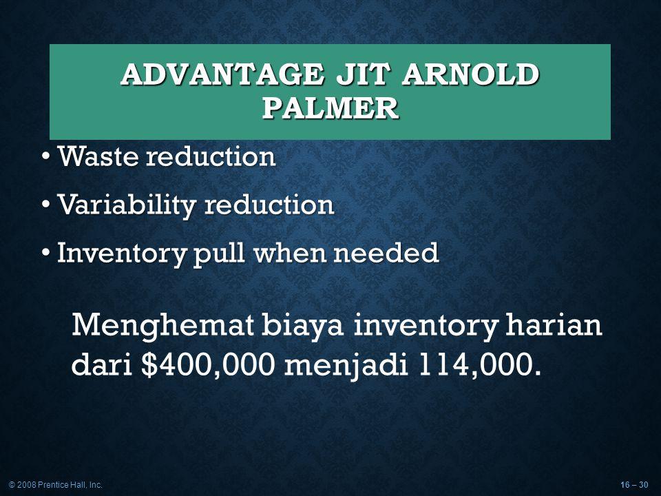 © 2008 Prentice Hall, Inc.16 – 30 ADVANTAGE JIT ARNOLD PALMER Waste reduction Waste reduction Variability reduction Variability reduction Inventory pu