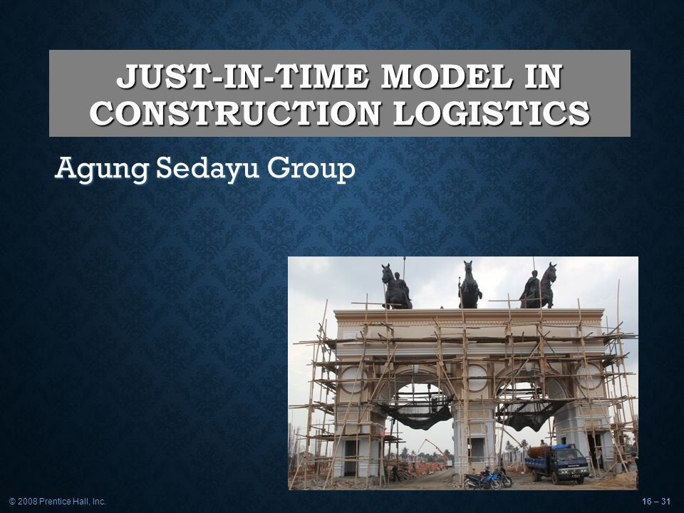© 2008 Prentice Hall, Inc.16 – 31 JUST-IN-TIME MODEL IN CONSTRUCTION LOGISTICS Agung Sedayu Group