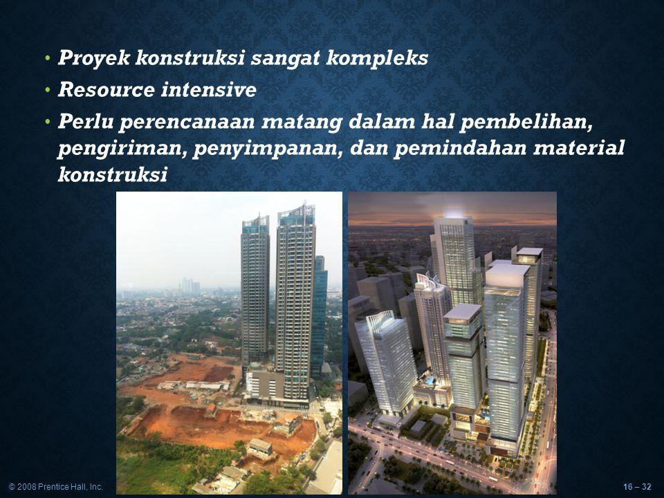 © 2008 Prentice Hall, Inc.16 – 32 Proyek konstruksi sangat kompleks Resource intensive Perlu perencanaan matang dalam hal pembelihan, pengiriman, peny