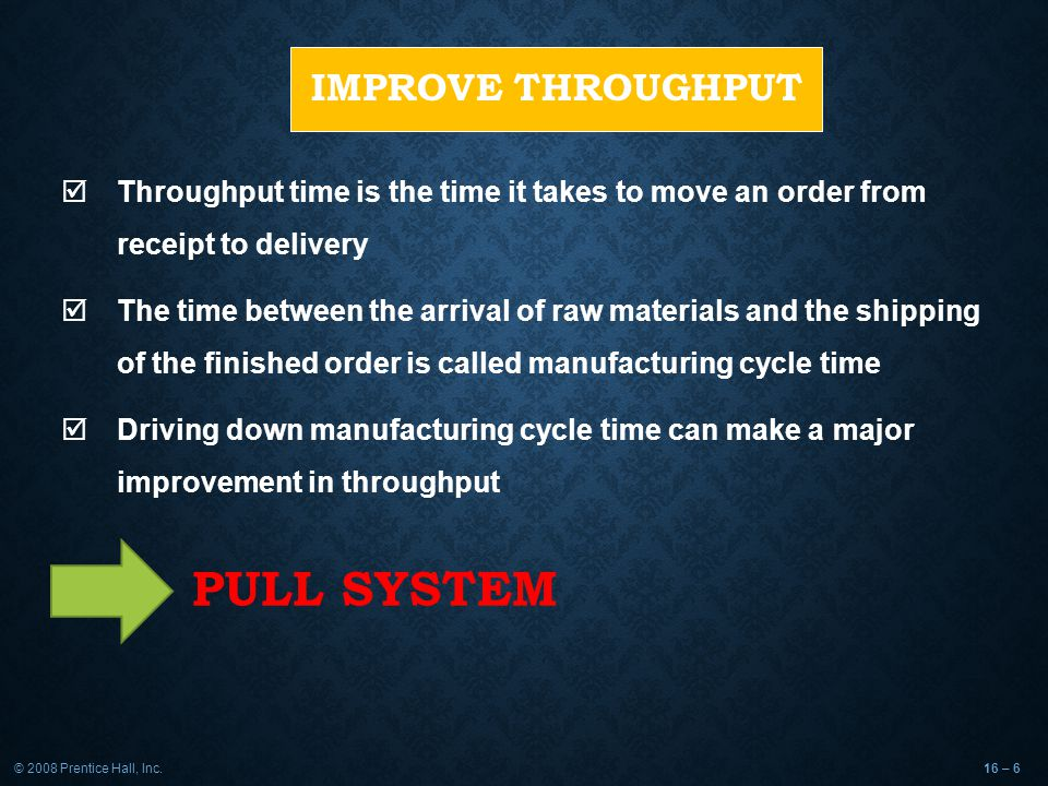 © 2008 Prentice Hall, Inc.16 – 7 PULL SYSTEM  Pulls a unit to where it is needed just as it is needed  By pulling material in small lots, inventory cushions are removed, exposing problems and emphasizing continual improvement  Pulls systems are standart tools of JIT system