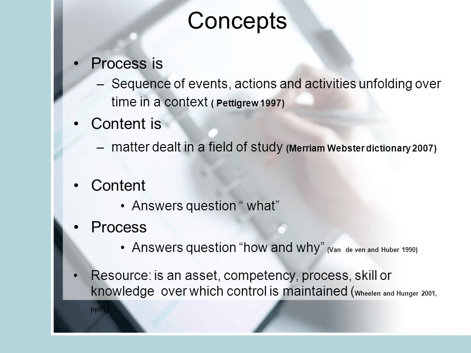 Concepts Process is –Sequence of events, actions and activities unfolding over time in a context ( Pettigrew 1997) Content is –matter dealt in a field of study (Merriam Webster dictionary 2007) Content Answers question what Process Answers question how and why (Van de ven and Huber 1990) Resource: is an asset, competency, process, skill or knowledge over which control is maintained ( Wheelen and Hunger 2001, pp81 )